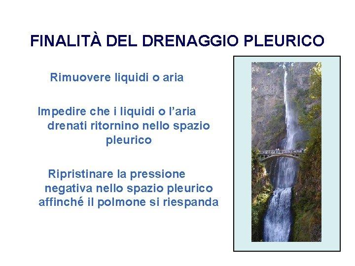 FINALITÀ DEL DRENAGGIO PLEURICO Rimuovere liquidi o aria Impedire che i liquidi o l'aria
