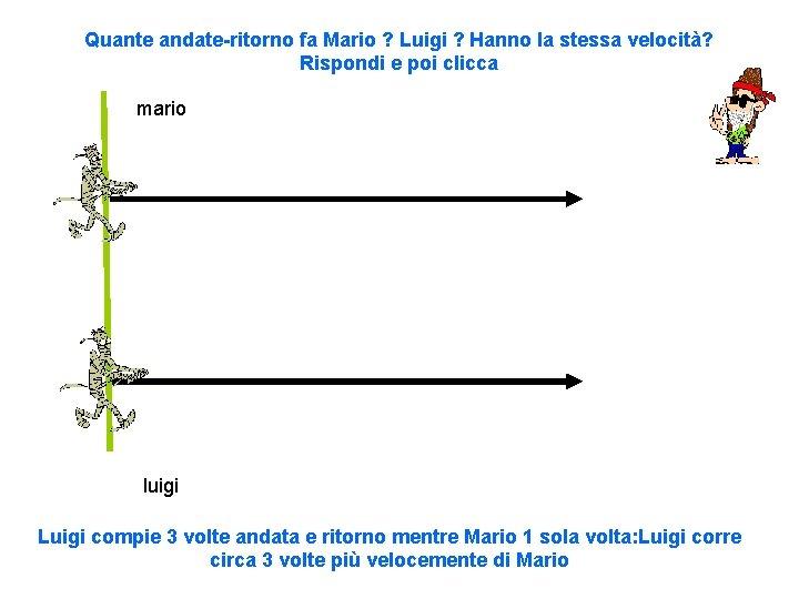 Quante andate-ritorno fa Mario ? Luigi ? Hanno la stessa velocità? Rispondi e poi