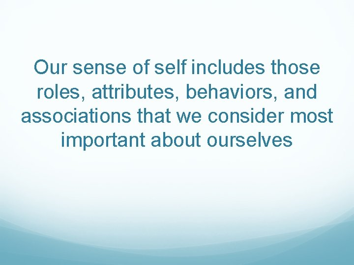 Our sense of self includes those roles, attributes, behaviors, and associations that we consider