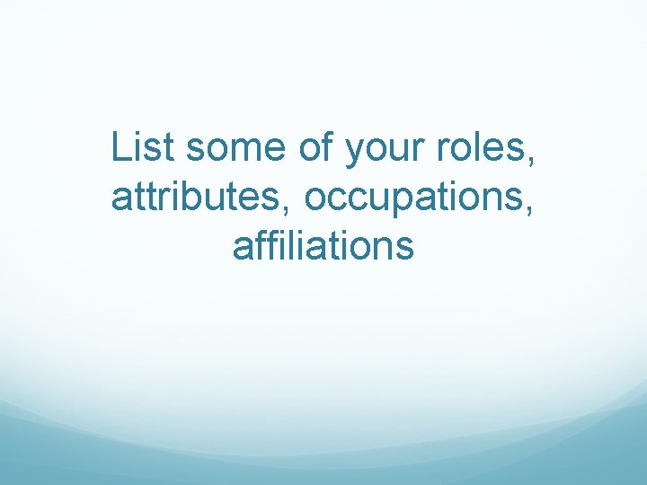 List some of your roles, attributes, occupations, affiliations