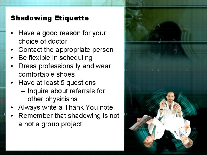 Shadowing Etiquette • Have a good reason for your choice of doctor • Contact