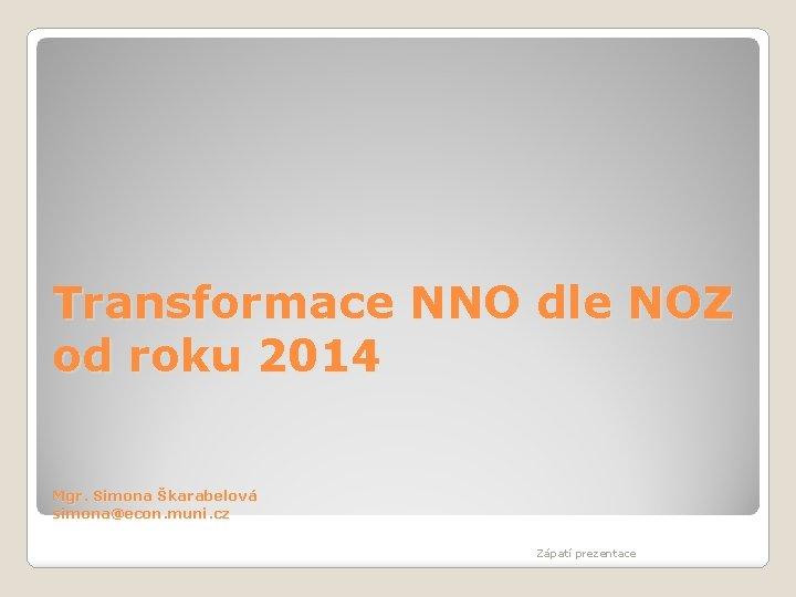 Transformace NNO dle NOZ od roku 2014 Mgr. Simona Škarabelová simona@econ. muni. cz Zápatí
