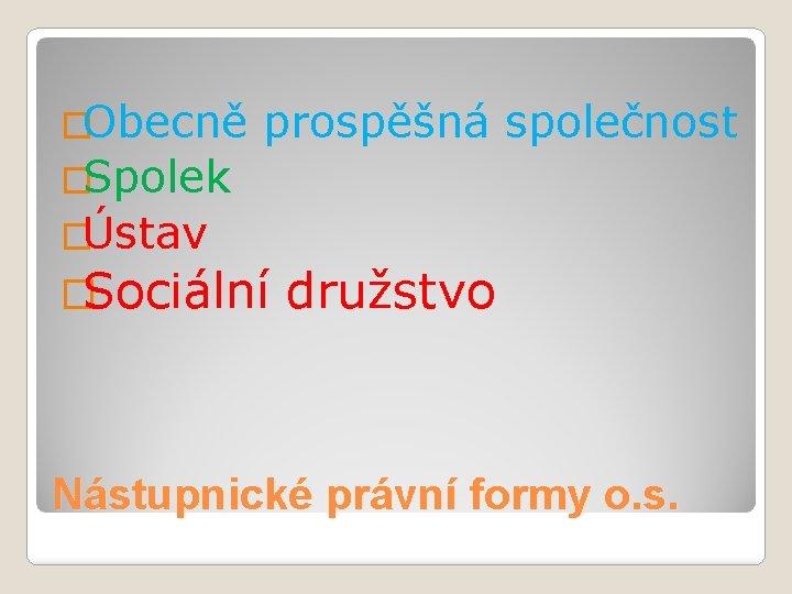 �Obecně prospěšná společnost �Spolek �Ústav �Sociální družstvo Nástupnické právní formy o. s.