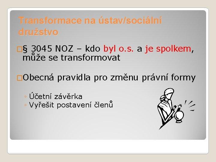 Transformace na ústav/sociální družstvo �§ 3045 NOZ – kdo byl o. s. a je
