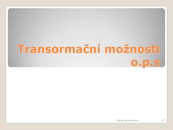 Transormační možnosti o. p. s Zápatí prezentace 27