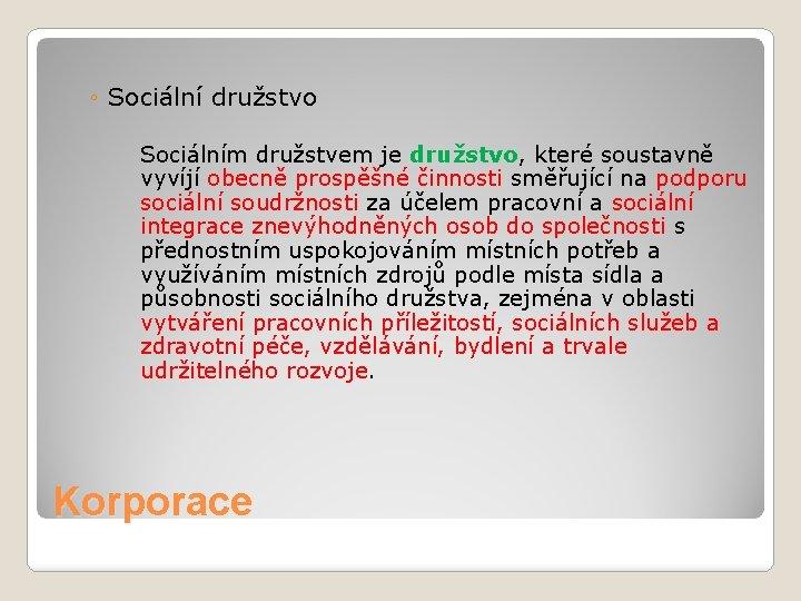 ◦ Sociální družstvo Sociálním družstvem je družstvo, které soustavně vyvíjí obecně prospěšné činnosti směřující