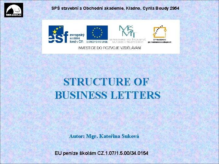 SPŠ stavební a Obchodní akademie, Kladno, Cyrila Boudy 2954 STRUCTURE OF BUSINESS LETTERS Autor: