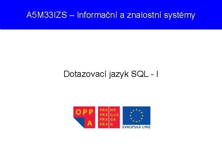 A 5 M 33 IZS – Informační a znalostní systémy Dotazovací jazyk SQL -