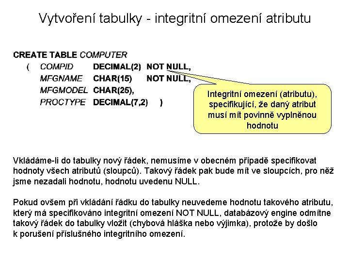 Vytvoření tabulky - integritní omezení atributu Integritní omezení (atributu), specifikující, že daný atribut musí