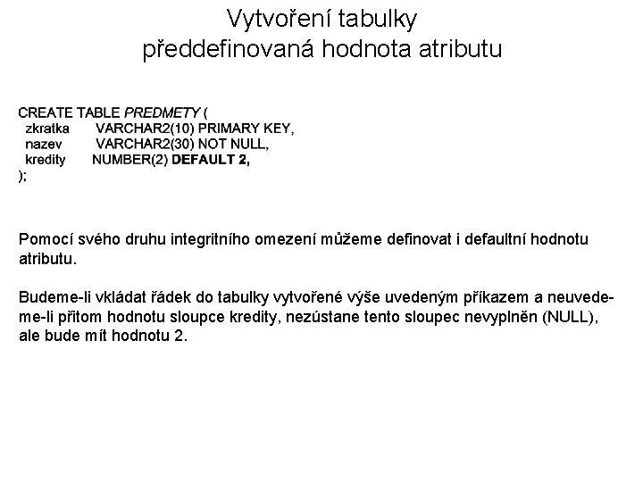 Vytvoření tabulky předdefinovaná hodnota atributu Pomocí svého druhu integritního omezení můžeme definovat i defaultní