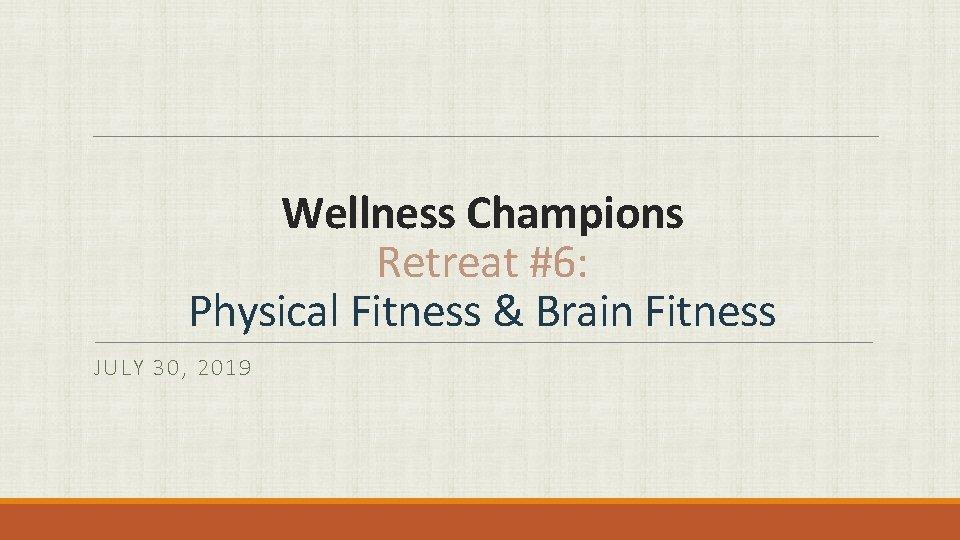 Wellness Champions Retreat #6: Physical Fitness & Brain Fitness JULY 30, 2019