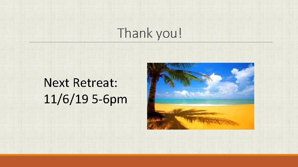 Thank you! Next Retreat: 11/6/19 5 -6 pm