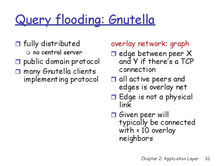 Query flooding: Gnutella r fully distributed m no central server r public domain protocol