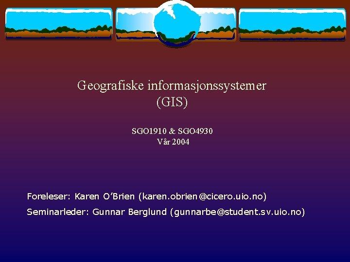 Geografiske informasjonssystemer (GIS) SGO 1910 & SGO 4930 Vår 2004 Foreleser: Karen O'Brien (karen.