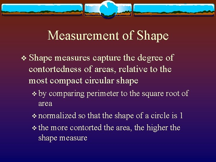 Measurement of Shape v Shape measures capture the degree of contortedness of areas, relative