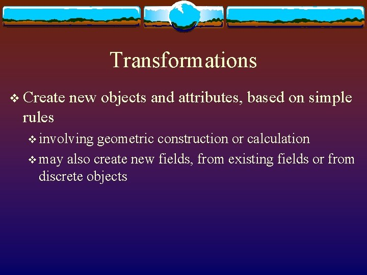Transformations v Create new objects and attributes, based on simple rules v involving geometric