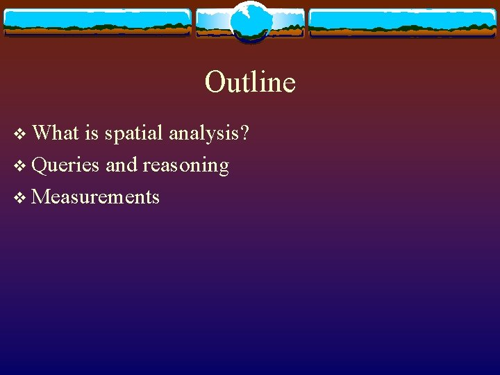 Outline v What is spatial analysis? v Queries and reasoning v Measurements