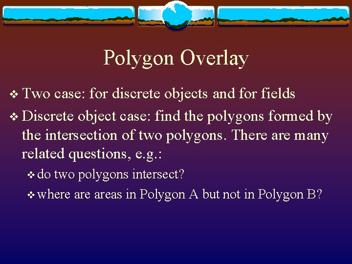 Polygon Overlay v Two case: for discrete objects and for fields v Discrete object