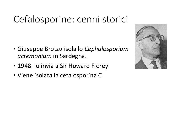 Cefalosporine: cenni storici • Giuseppe Brotzu isola lo Cephalosporium acremonium in Sardegna. • 1948: