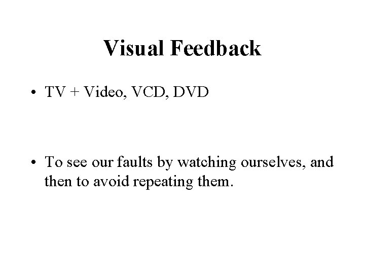 Visual Feedback • TV + Video, VCD, DVD • To see our faults by