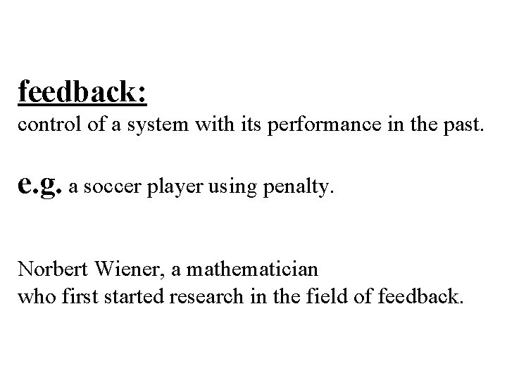 feedback: control of a system with its performance in the past. e. g. a