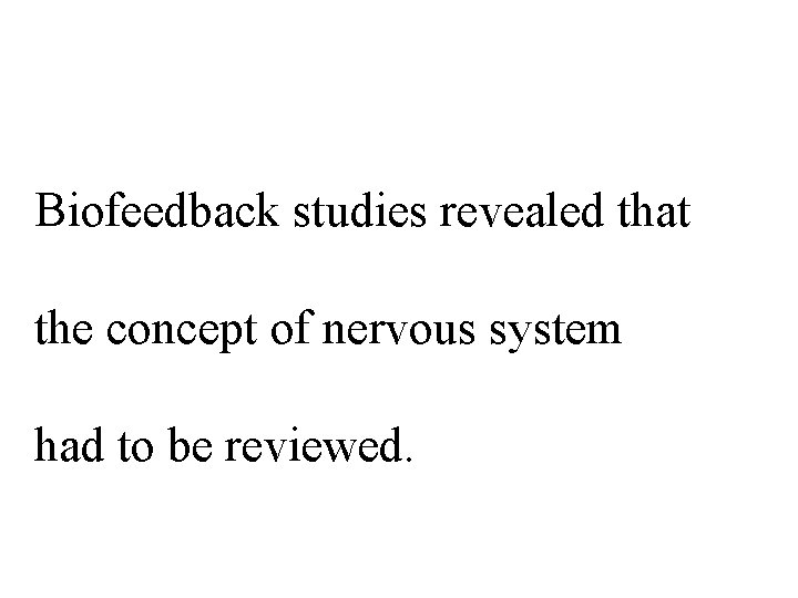 Biofeedback studies revealed that the concept of nervous system had to be reviewed.
