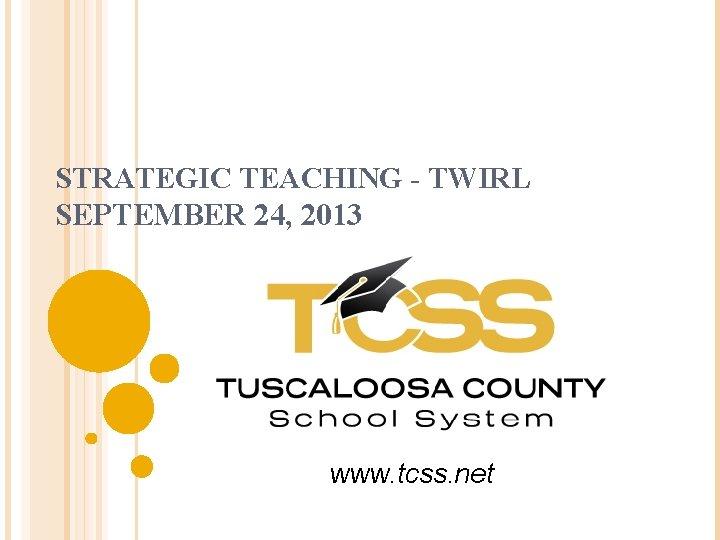 STRATEGIC TEACHING - TWIRL SEPTEMBER 24, 2013 www. tcss. net