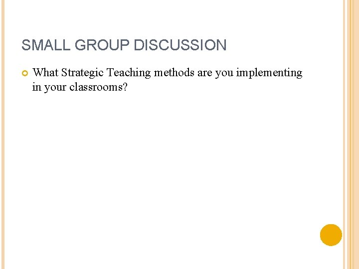 SMALL GROUP DISCUSSION What Strategic Teaching methods are you implementing in your classrooms?
