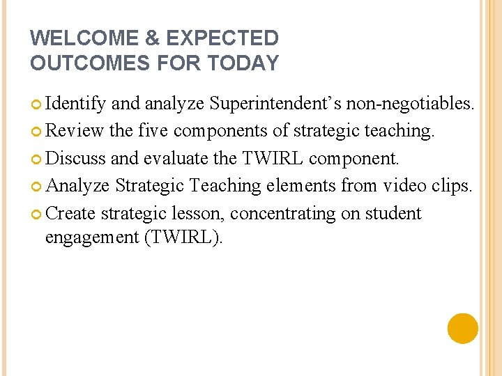 WELCOME & EXPECTED OUTCOMES FOR TODAY Identify and analyze Superintendent's non-negotiables. Review the five