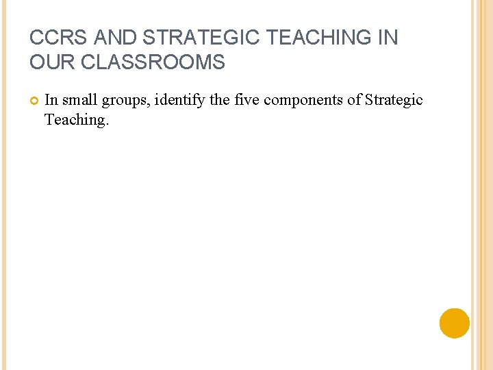 CCRS AND STRATEGIC TEACHING IN OUR CLASSROOMS In small groups, identify the five components
