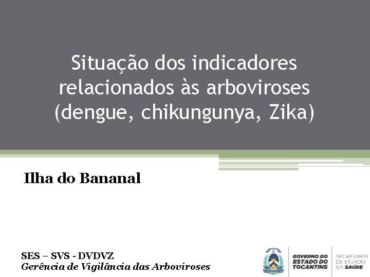 Situação dos indicadores relacionados às arboviroses (dengue, chikungunya, Zika) Ilha do Bananal SES –