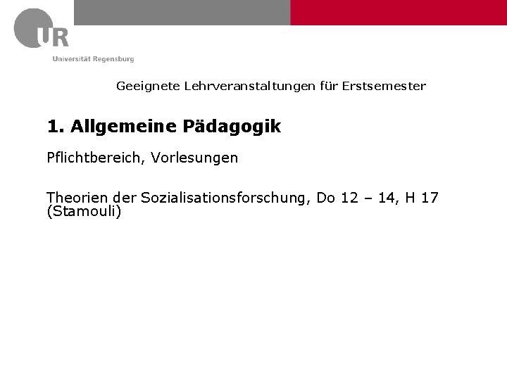 Geeignete Lehrveranstaltungen für Erstsemester 1. Allgemeine Pädagogik Pflichtbereich, Vorlesungen Theorien der Sozialisationsforschung, Do 12