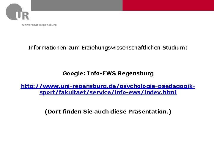 Informationen zum Erziehungswissenschaftlichen Studium: Google: Info-EWS Regensburg http: //www. uni-regensburg. de/psychologie-paedagogiksport/fakultaet/service/info-ews/index. html (Dort finden