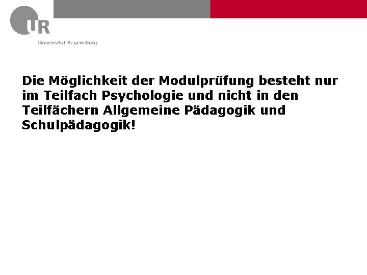 Die Möglichkeit der Modulprüfung besteht nur im Teilfach Psychologie und nicht in den Teilfächern
