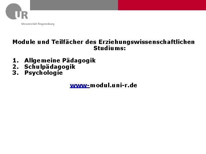 Module und Teilfächer des Erziehungswissenschaftlichen Studiums: 1. Allgemeine Pädagogik 2. Schulpädagogik 3. Psychologie www-modul.