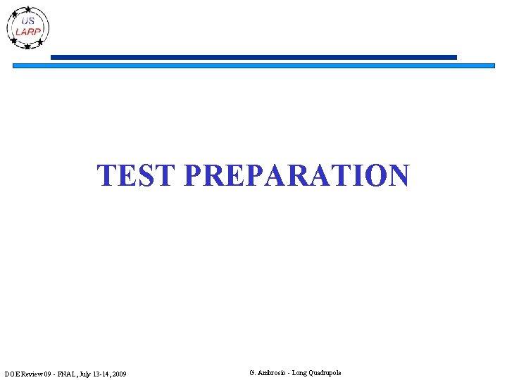 TEST PREPARATION DOE Review 09 - FNAL, July 13 -14, 2009 G. Ambrosio -