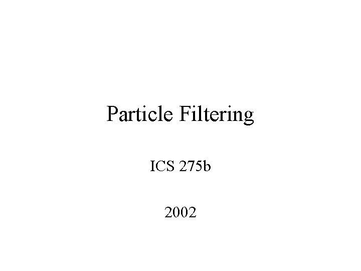 Particle Filtering ICS 275 b 2002