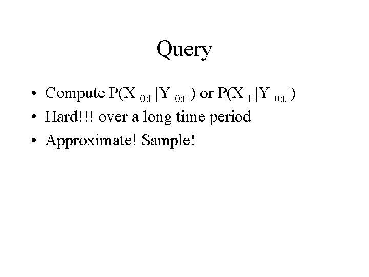 Query • Compute P(X 0: t |Y 0: t ) or P(X t |Y