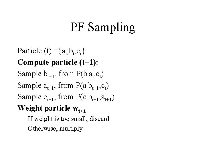 PF Sampling Particle (t) ={at, bt, ct} Compute particle (t+1): Sample bt+1, from P(b|at,
