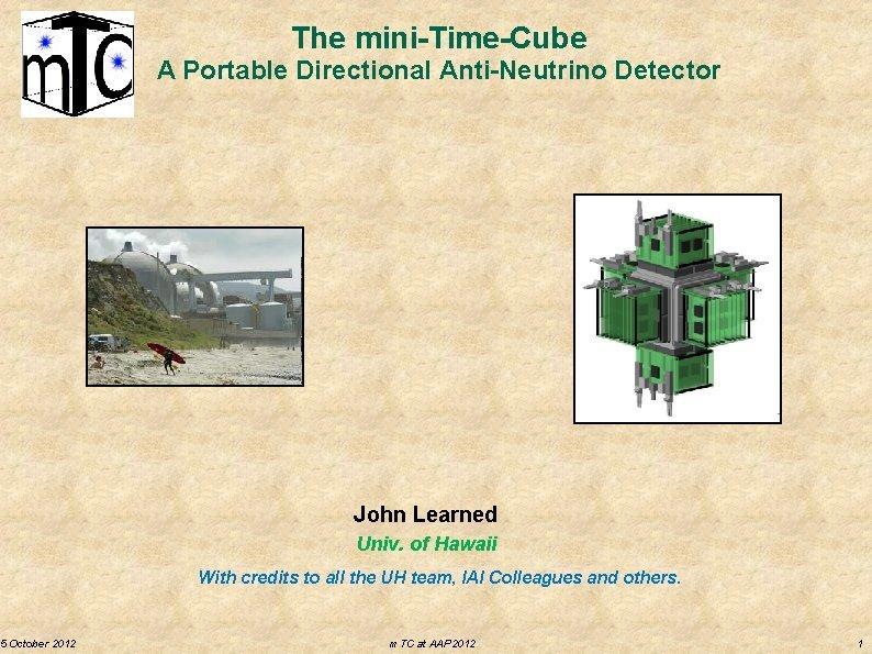 5 October 2012 The mini-Time-Cube A Portable Directional Anti-Neutrino Detector John Learned Univ. of