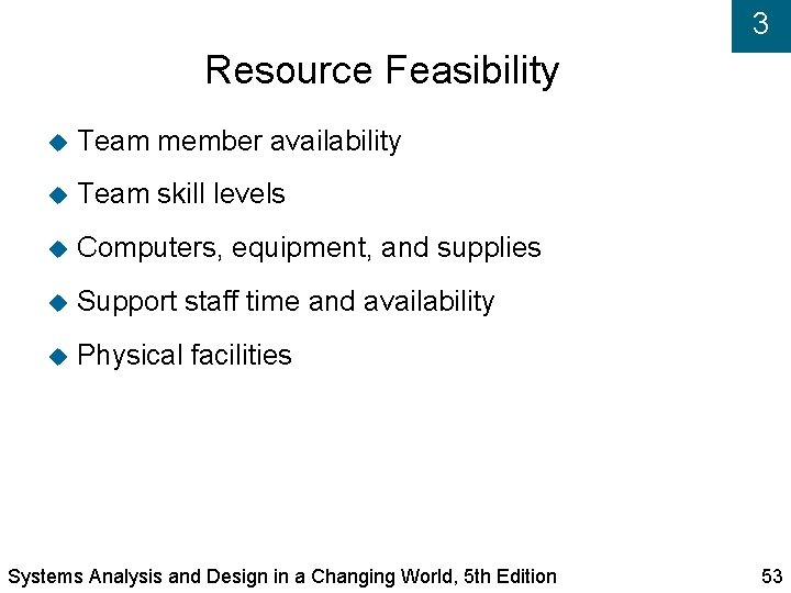 3 Resource Feasibility Team member availability Team skill levels Computers, equipment, and supplies Support