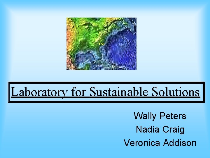 Laboratory for Sustainable Solutions Wally Peters Nadia Craig Veronica Addison