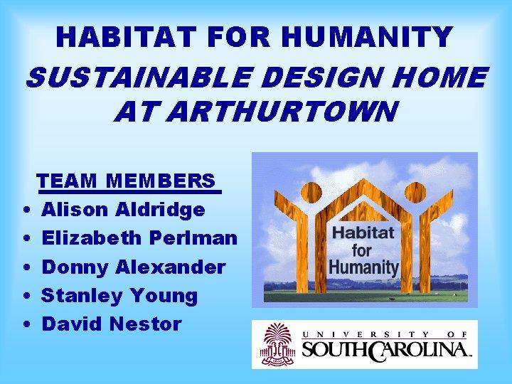 HABITAT FOR HUMANITY SUSTAINABLE DESIGN HOME AT ARTHURTOWN TEAM MEMBERS • Alison Aldridge •