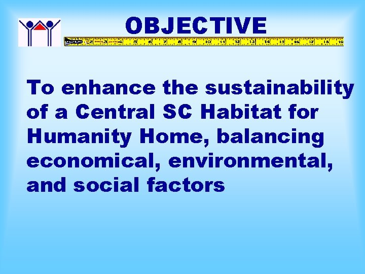 OBJECTIVE To enhance the sustainability of a Central SC Habitat for Humanity Home, balancing