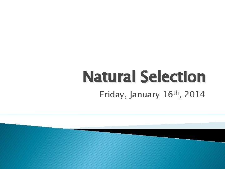Natural Selection Friday, January 16 th, 2014