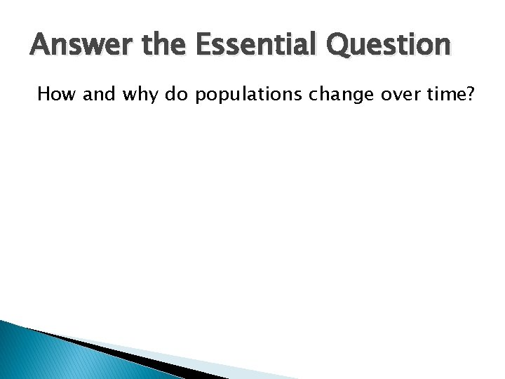 Answer the Essential Question How and why do populations change over time?