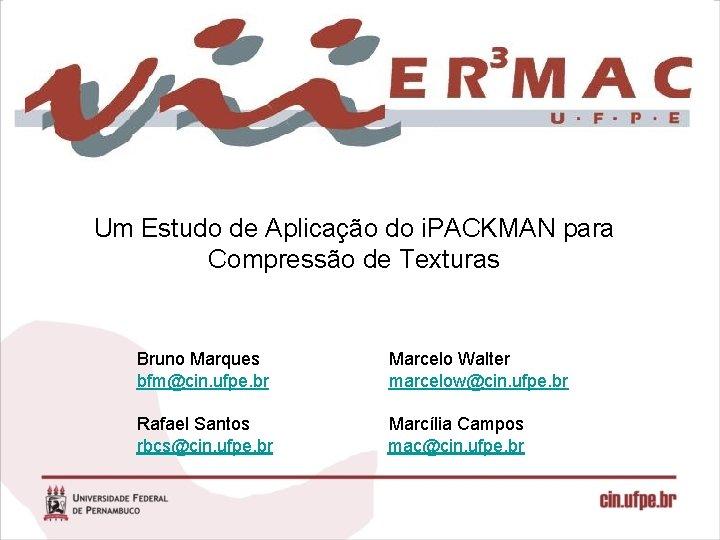 Um Estudo de Aplicação do i. PACKMAN para Compressão de Texturas Bruno Marques bfm@cin.