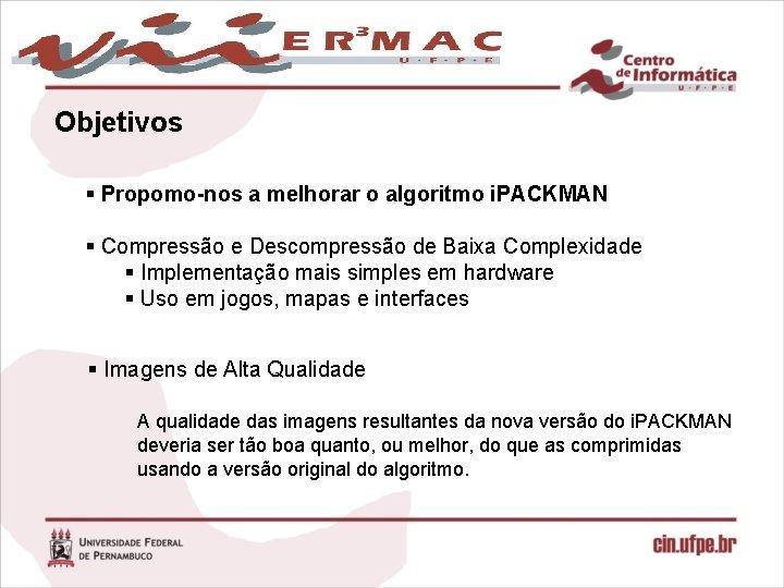 Objetivos § Propomo-nos a melhorar o algoritmo i. PACKMAN § Compressão e Descompressão de