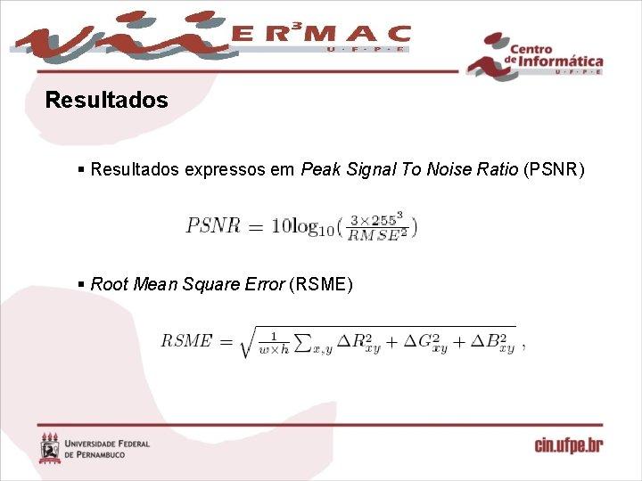 Resultados § Resultados expressos em Peak Signal To Noise Ratio (PSNR) § Root Mean