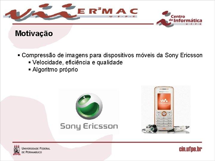 Motivação § Compressão de imagens para dispositivos móveis da Sony Ericsson § Velocidade, eficiência